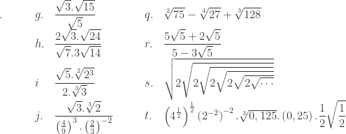 \begin{array}{llllllll}\\ .\quad\quad&g.&\displaystyle \frac{\sqrt{3}.\sqrt{15}}{\sqrt{5}}\quad\qquad \: \: &q.&\sqrt[2]{75}-\sqrt[4]{27}+\sqrt[3]{128}\\ &h.&\displaystyle \frac{2\sqrt{3}.\sqrt{24}}{\sqrt{7}.3\sqrt{14}}&r.&\displaystyle \frac{5\sqrt{5}+2\sqrt{5}}{5-3\sqrt{5}}\\ &i&\displaystyle \frac{\sqrt{5}.\sqrt[2]{2^{3}}}{2.\sqrt[3]{3}}&s.&\sqrt{2\sqrt{2\sqrt{2\sqrt{2\sqrt{2\sqrt{\cdots }}}}}}\\ &j.&\displaystyle \frac{\sqrt{3}.\sqrt[3]{2}}{\left ( \frac{4}{9} \right )^{3}.\left ( \frac{2}{3} \right )^{-2}}&t.&\left ( 4^{\frac{1}{2}} \right )^{\frac{1}{2}}\left ( 2^{-2} \right )^{-2}.\sqrt[3]{0,125}.\left ( 0,25 \right ).\displaystyle \frac{1}{2}\sqrt{\frac{1}{2}} \end{array}