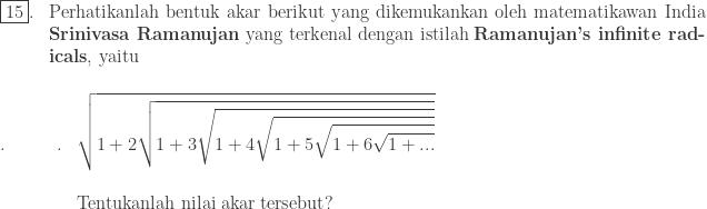 \begin{array}{lp{15.0cm}}\\ \fbox{15}.&\textrm{Perhatikanlah bentuk akar berikut yang dikemukankan oleh matematikawan India \textbf{Srinivasa Ramanujan} yang terkenal dengan istilah \textbf{Ramanujan's infinite radicals}, yaitu} \end{array}\\ \begin{array}{lll}\\ .\quad\quad&.&\displaystyle \sqrt{1+2\sqrt{1+3\sqrt{1+4\sqrt{1+5\sqrt{1+6\sqrt{1+...}}}}}}\\ &&\\ &&\textrm{Tentukanlah nilai akar tersebut}? \end{array}