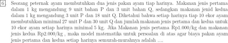 \begin{array}{lp{18.0cm}}\\ \fbox{6}.&Seorang peternak ayam membutuhkan dua jenis pakan ayam tiap harinya. Makanan jenis pertama dalam 1 kg mengandung 9 unit bahan P dan 3 unit bahan Q, sedangkan makanan jenid kedua dalam 1 kg mengandung 3 unit P dan 18 unit Q. Diketahui bahwa setiap harinya tiap 10 ekor ayam membutuhkan minimal 27 unit P dan 30 unit Q dan jumlah makanan jenis pertama dan kedua untuk 10 ekor ayam setiap harinya minimal 5 kg. Jika Makanan jenis pertama Rp1.000/kg dan makanan jenis kedua Rp2.000/kg , maka model matematika untuk persoalan di atas agar biaya pakan ayam jenis pertama dan kedua setiap harinya semurah-murahnya adalah .... \end{array}