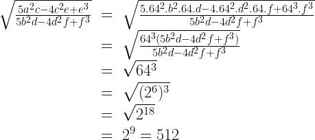 \begin{array}{rcl}\sqrt{\frac{5a^2c -4c^2e+e^3}{5b^2d-4d^2f+f^3}}&=&\sqrt{\frac{5.64^2.b^2.64.d-4.64^2.d^2.64.f+64^3.f^3}{5b^2d-4d^2f+f^3}}\\&=&\sqrt{\frac{64^3(5b^2d-4d^2f+f^3)}{5b^2d-4d^2f+f^3}}\\&=&\sqrt{64^3}\\&=& \sqrt{(2^6)^3} \\ &=& \sqrt{2^{18}} \\ &=& 2^9=512\end{array}