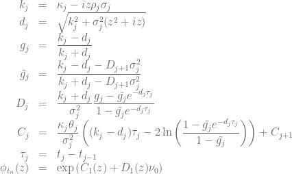 \begin{array}{rcl} k_j &=& \kappa_j - iz\rho_j\sigma_j \nonumber \\ d_j &=& \sqrt{k_j^2 +\sigma_j^2(z^2+iz)} \nonumber \\ g_j &=&\displaystyle \frac{k_j- d_j}{k_j + d_j} \nonumber \\ \tilde{g_j} &=& \displaystyle \frac{k_j- d_j - D_{j+1}\sigma_j^2}{k_j + d_j - D_{j+1}\sigma_j^2} \nonumber \\ D_j &=& \displaystyle \frac{k_j + d_j}{\sigma_j^2}\frac{g_j-\tilde{g_j} e^{-d_j \tau_j}}{1-\tilde{g_j} e^{-d_j\tau_j}} \nonumber \\ C_j &=& \displaystyle \frac{\kappa_j\theta_j}{\sigma_j^2} \left( (k_j- d_j )\tau_j - 2\ln\left(\frac{1-\tilde{g_j}e^{-d_j\tau_j}}{1-\tilde{g_j}}\right)\right) + C_{j+1} \nonumber \\ \tau_j &=& t_j - t_{j-1} \nonumber \\ \phi_{t_n}(z) &=& \exp{\left(C_1(z)+D_1(z)\nu_0\right)}\end{array}