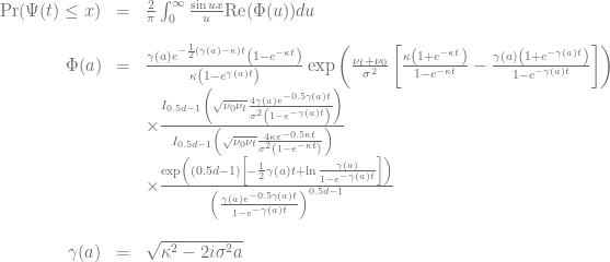 \begin{array}{rcl} \text{Pr}(\Psi(t) \le x)&=& \frac{2}{\pi}\int_0^\infty \frac{\sin ux}{u}\text{Re}(\Phi(u)) du \\ \\ \Phi(a)&=& \frac{\gamma(a)e^{-\frac{1}{2}(\gamma(a)-\kappa)t} \left(1-e^{-\kappa t}\right)} {\kappa\left(1-e^{\gamma(a)t}\right)} \exp\left( \frac{\nu_t+\nu_0}{\sigma^2} \left[ \frac{\kappa\left(1+e^{-\kappa t}\right)}{1-e^{-\kappa t}} - \frac{\gamma(a)\left(1+e^{-\gamma(a)t}\right)}{1-e^{-\gamma(a)t}} \right] \right) \\ && \times \frac{I_{0.5d-1} \left( \sqrt{\nu_0\nu_t} \frac{4\gamma (a) e^{-0.5\gamma(a)t}}{\sigma^2\left(1-e^{-\gamma(a)t}\right)}\right)}{ I_{0.5d-1} \left( \sqrt{\nu_0\nu_t} \frac{4\kappa e^{-0.5\kappa t}}{\sigma^2\left(1-e^{-\kappa t}\right)}\right)} \\ && \times \frac{\exp\left((0.5d-1) \left[-\frac{1}{2}\gamma(a)t + \ln \frac{\gamma(a)}{1-e^{-\gamma(a)t}} \right]\right)}{\left(\frac{\gamma(a) e^{-0.5\gamma(a)t} }{ 1-e^{-\gamma(a)t}}\right)^{0.5d-1}} \\ \\ \gamma(a)&=&\sqrt{\kappa^2-2 i \sigma^2 a} \end{array}