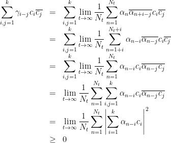 \begin{array}{rcl}  \displaystyle\sum_{i,j=1}^k\gamma_{i-j}c_i\overline{c_j}&=&\displaystyle\sum_{i,j=1}^k\lim_{t\rightarrow \infty}\frac1{N_t}\sum_{n=1}^{N_t}\alpha_n\overline{\alpha_{n+i-j}}c_i\overline{c_j}\ &=&\displaystyle\sum_{i,j=1}^k\lim_{t\rightarrow \infty}\frac1{N_t}\sum_{n=1+i}^{N_t+i}\alpha_{n-i}\overline{\alpha_{n-j}}c_i\overline{c_j}\ &=&\displaystyle\sum_{i,j=1}^k\lim_{t\rightarrow \infty}\frac1{N_t}\sum_{n=1}^{N_t}\alpha_{n-i}c_i\overline{\alpha_{n-j}c_j}\ &=&\displaystyle\lim_{t\rightarrow \infty}\frac1{N_t}\sum_{n=1}^{N_t}\sum_{i,j=1}^k\alpha_{n-i}c_i\overline{\alpha_{n-j}c_j}\ &=&\displaystyle\lim_{t\rightarrow \infty}\frac1{N_t}\sum_{n=1}^{N_t}\left|\sum_{i=1}^k\alpha_{n-i}c_i\right|^2\ &\geq&0 \end{array}