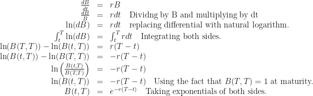 \begin{array}{rcl}  \frac{dB}{dt} &=& rB \\  \frac{dB}{B} &=& rdt \quad \mbox{Dividng by B and multiplying by dt} \\  \ln(dB) &=& rdt \quad \mbox{replacing differential with natural logarithm.} \\  \int_t^T \ln(dB) &=& \int_t^T rdt \quad\mbox{Integrating both sides.} \\  \ln(B(T,T)) - \ln(B(t,T)) &=& r(T-t) \\  \ln(B(t,T)) - \ln(B(T,T)) &=& -r(T-t) \\  \ln\left(\frac{B(t,T)}{B(T,T)}\right) &=& -r(T-t) \\  \ln(B(t,T)) &=& -r(T-t) \quad\mbox{Using the fact that } B(T,T) = 1 \mbox{ at maturity.} \\  B(t,T) &=& e^{-r(T-t)} \quad\mbox{Taking exponentials of both sides.}  \end{array}