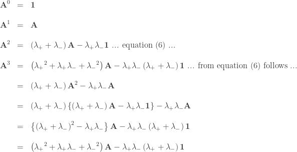 \begin{array}{rcl}  \textbf{A}^0 &=& \textbf{1}\\\\  \textbf{A}^1 &=& \textbf{A}\\\\  \textbf{A}^2 &=& \left( \lambda_+ + \lambda_- \right) \textbf{A} - \lambda_+ \lambda_- \textbf{1} \textrm{ ... equation (6) ...}\\\\  \textbf{A}^3 &=& \left( {\lambda_+}^2 + \lambda_+ \lambda_- + {\lambda_-}^2 \right) \textbf{A} - \lambda_+ \lambda_- \left( \lambda_+ + \lambda_- \right) \textbf{1} \textrm{ ... from equation (6) follows ...}\\\\  &=& \left( \lambda_+ + \lambda_- \right) \textbf{A}^2 - \lambda_+ \lambda_- \textbf{A} \\\\  &=& \left( \lambda_+ + \lambda_- \right) \left\{ \left( \lambda_+ + \lambda_- \right) \textbf{A} - \lambda_+ \lambda_- \textbf{1} \right\} - \lambda_+ \lambda_- \textbf{A} \\\\  &=& \left\{ \left( \lambda_+ + \lambda_- \right)^2 - \lambda_+ \lambda_- \right\} \textbf{A} - \lambda_+ \lambda_- \left( \lambda_+ + \lambda_- \right) \textbf{1}\\\\  &=& \left( {\lambda_+}^2 + \lambda_+ \lambda_- + {\lambda_-}^2 \right) \textbf{A} - \lambda_+ \lambda_- \left( \lambda_+ + \lambda_- \right) \textbf{1}  \end{array}