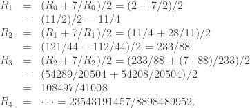 \begin{array}{rcl}   R_1 & = & (R_0 + 7/R_0)/2 = (2 + 7/2)/2 \\   & = & (11/2)/2 = 11/4 \\   R_2 & = & (R_1 + 7/R_1)/2 = (11/4 + 28/11)/2 \\   & = & (121/44 + 112/44)/2 = 233/88 \\   R_3 & = & (R_2 + 7/R_2)/2 = (233/88 + (7 \cdot 88)/233)/2 \\   & = & (54289/20504 + 54208/20504)/2 \\   & = & 108497/41008 \\   R_4 & = & \dots = 23543191457/8898489952.  \end{array}