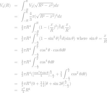 \begin{array}{rcl} V_4(R) &=& \displaystyle\int_{-R}^R V_3(\sqrt{R^2-x^2}) dx\\&=& \displaystyle\int_{-R}^R \frac{4}{3} \pi (\sqrt{R^2-x^2})^3 dx\\&=& \frac{4}{3} \pi R^4 \displaystyle\int_{-R}^R (1-(\frac{x}{R})^2)^\frac{3}{2} d(\frac{x}{R})\\&=& \frac{4}{3} \pi R^4 \displaystyle\int_{-\frac{\pi}{2}}^{\frac{\pi}{2}} (1-\sin^2 \theta)^\frac{3}{2} d(\sin \theta) \text{ where } \sin \theta = \frac{x}{R}\\&=& \frac{4}{3} \pi R^4 \displaystyle\int_{-\frac{\pi}{2}}^{\frac{\pi}{2}} \cos^3 \theta \cdot \cos \theta d \theta\\&=& \frac{4}{3} \pi R^4 \displaystyle\int_{-\frac{\pi}{2}}^{\frac{\pi}{2}} \cos^4 \theta d \theta\\&=& \frac{4}{3} \pi R^4 ([\frac{\cos^3 \theta \sin \theta}{4}]_{-\frac{\pi}{2}}^{\frac{\pi}{2}} + \frac{3}{4} \displaystyle\int_{-\frac{\pi}{2}}^{\frac{\pi}{2}} \cos^2 \theta d \theta)\\&=& \frac{4}{3} \pi R^4 (0 + \frac{3}{4} \frac{1}{2} [\theta + \sin 2 \theta]_{-\frac{\pi}{2}}^{\frac{\pi}{2}})\\&=& \frac{\pi^2}{2} R^4\end{array}