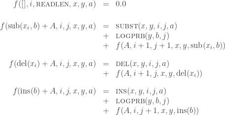 \begin{array}{rcl}f([],i,\mbox{\sc readlen},x,y,a) & = & 0.0\\[18pt]f(\mbox{\rm sub}(x_i,b)+A,i,j,x,y,a) & = &  \mbox{\sc subst}(x,y,i,j,a)\\ & + & \mbox{\sc logprb}(y,b,j)\\ & + & f(A,i+1,j+1,x,y,\mbox{\rm sub}(x_i,b))\\[12pt]f(\mbox{\rm del}(x_i)+A,i,j,x,y,a) & = &  \mbox{\sc del}(x,y,i,j,a)\\ & + & f(A,i+1,j,x,y,\mbox{\rm del}(x_i))\\[12pt]f(\mbox{\rm ins}(b)+A,i,j,x,y,a) & = &  \mbox{\sc ins}(x,y,i,j,a)\\ & + & \mbox{\sc logprb}(y,b,j)\\ & + & f(A,i,j+1,x,y,\mbox{\rm ins}(b))\end{array}