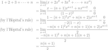 \begin{array}{rl}\displaystyle 1+2+3+\cdots+n&=\displaystyle \lim_{x\to 1}(x+2x^2+3x^3+\cdots+nx^{n})\\&\displaystyle=\lim_{x\to 1}\frac{x-(n+1)x^{n+1}+nx^{n+2}}{(1-x)^2}=\frac{0}{0}\\(\text{by l'H\^{o}pital's rule})&\displaystyle=\lim_{x\to 1}\frac{1-(n+1)^2x^{n}+n(n+2)x^{n+1}}{-2(1-x)}=\frac{0}{0}\\(\text{by l'H\^{o}pital's rule})&\displaystyle=\lim_{x\to 1}\frac{-n(n+1)^2x^{n}+n(n+1)(n+2)x^{n+1}}{2}\\&\displaystyle=\frac{-n(n+1)^2+n(n+1)(n+2)}{2}\\&\displaystyle=\frac{n(n+1)}{2}\end{array}