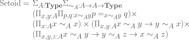 \begin{array}{rl}\mathrm{Setoid}=&\Sigma_{A:{\bf Type}}\Sigma_{\sim_A:A\to A\to{\bf Type}}\\&(\Pi_{x,y:A}\Pi_{p,q : x\sim_A y} p=_{x\sim_Ay}q)\times\\&(\Pi_{x:A}x\sim_A x)\times(\Pi_{x,y:A}x\sim_A y \to y\sim_A x)\times\\&(\Pi_{x,y,z:A}x\sim_A y \to y\sim_A z \to x\sim_A z)\end{array}