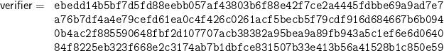 \begin{array}{rl}\textsf{verifier} = &\texttt{ebedd14b5bf7d5fd88eebb057af43803b6f88e42f7ce2a4445fdbbe69a9ad7e7}\\ &\texttt{a76b7df4a4e79cefd61ea0c4f426c0261acf5becb5f79cdf916d684667b6b094}\\ &\texttt{0b4ac2f885590648fbf2d107707acb38382a95bea9a89fb943a5c1ef6e6d0640}\\ &\texttt{84f8225eb323f668e2c3174ab7b1dbfce831507b33e413b56a41528b1c850e59} \end{array}