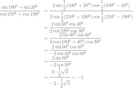 \begin{array}{rl} \dfrac{\sin 100^0 + \sin 20^0}{\cos 250^0 + \cos 190^0} &= \dfrac{2 \sin \dfrac{1}{2}(100^0+20^0) \cos \dfrac{1}{2}(100^0-20^0)}{2 \cos \dfrac{1}{2}(250^0+190^0) \cos \dfrac{1}{2}(250^0-190^0)}\\ &= \dfrac{2 \sin 60^0 \cos 40^0}{2 \cos 220^0 \cos 30^0}\\ &= \dfrac{2 \sin 60^0 \cos 40^0}{2 \cos (180^0+40^0) \cos 30^0}\\ &= \dfrac{2 \sin 60^0 \cos 40^0}{-2 \cos 40^0 \cos 30^0}\\ &= \dfrac{2 \sin 60^0}{-2 \cos 30^0}\\ &= \dfrac{2 \cdot \dfrac{1}{2} \sqrt{3}}{-2 \cdot \dfrac{1}{2} \sqrt{3}} = -1. \end{array}
