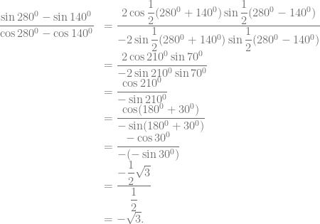 \begin{array}{rl} \dfrac{\sin 280^0-\sin 140^0}{\cos 280^0-\cos 140^0} &= \dfrac{2 \cos \dfrac{1}{2}(280^0 + 140^0) \sin \dfrac{1}{2}(280^0 -140^0)}{-2 \sin \dfrac{1}{2}(280^0 + 140^0) \sin \dfrac{1}{2}(280^0 -140^0)}\\ &= \dfrac{2 \cos 210^0 \sin 70^0}{-2 \sin 210^0 \sin 70^0}\\ &= \dfrac{\cos 210^0}{-\sin 210^0}\\ &= \dfrac{\cos (180^0+30^0)}{-\sin (180^0+30^0)}\\ &= \dfrac{-\cos 30^0}{-(-\sin 30^0)}\\ &= \dfrac{-\dfrac{1}{2}\sqrt{3}}{\dfrac{1}{2}}\\ &= -\sqrt{3}. \end{array}