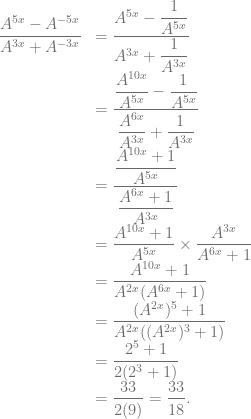 \begin{array}{rl} \dfrac{A^{5x}-A^{-5x}}{A^{3x}+A^{-3x}} &= \dfrac{A^{5x}-\dfrac{1}{A^{5x}}}{A^{3x}+\dfrac{1}{A^{3x}}}\\ &= \dfrac{\dfrac{A^{10x}}{A^{5x}} -\dfrac{1}{A^{5x}}}{\dfrac{A^{6x}}{A^{3x}} +\dfrac{1}{A^{3x}}}\\ &= \dfrac{\dfrac{A^{10x}+1}{A^{5x}}}{\dfrac{A^{6x}+1}{A^{3x}}}\\ &= \dfrac{A^{10x}+1}{A^{5x}} \times \dfrac{A^{3x}}{A^{6x}+1}\\ &= \dfrac{A^{10x}+1}{A^{2x}(A^{6x}+1)}\\ &= \dfrac{(A^{2x})^5+1}{A^{2x}((A^{2x})^3+1)}\\ &= \dfrac{2^5+1}{2(2^3+1)}\\ &= \dfrac{33}{2(9)} = \dfrac{33}{18}. \end{array}