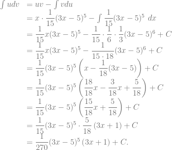 \begin{array}{rl} \int u dv &= uv-\int v du\\ &= x \cdot \dfrac{1}{15} (3x-5)^5 -\int \dfrac{1}{15} (3x-5)^5~dx\\ &= \dfrac{1}{15} x (3x-5)^5 -\dfrac{1}{15} \cdot \dfrac{1}{6} \cdot \dfrac{1}{3} (3x-5)^6 + C\\ &= \dfrac{1}{15} x (3x-5)^5 -\dfrac{1}{15 \cdot 18} (3x-5)^6 + C\\ &= \dfrac{1}{15} (3x-5)^5 \left( x-\dfrac{1}{18} (3x-5) \right) + C\\ &= \dfrac{1}{15} (3x-5)^5 \left( \dfrac{18}{18}x-\dfrac{3}{18}x+\dfrac{5}{18} \right) + C\\ &= \dfrac{1}{15} (3x-5)^5 \left( \dfrac{15}{18}x+\dfrac{5}{18} \right) + C\\ &= \dfrac{1}{15} (3x-5)^5 \cdot \dfrac{5}{18} \left( 3x+1 \right) + C\\ &= \dfrac{1}{270} (3x-5)^5 \left( 3x+1 \right) + C. \end{array}