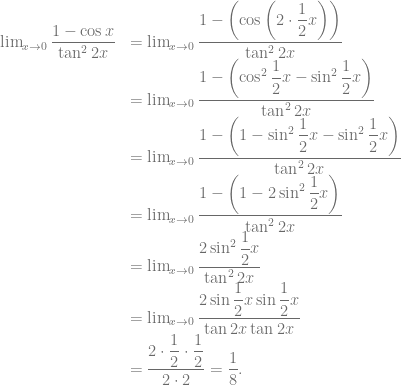 \begin{array}{rl} \lim_{x \to 0} \dfrac{1-\cos x}{\tan^2 2x} &= \lim_{x \to 0} \dfrac{1-\left( \cos \left( 2 \cdot \dfrac{1}{2}x \right) \right)}{\tan^2 2x}\\ &= \lim_{x \to 0} \dfrac{1-\left( \cos^2 \dfrac{1}{2}x -\sin^2 \dfrac{1}{2}x \right)}{\tan^2 2x}\\ &= \lim_{x \to 0} \dfrac{1-\left( 1 -\sin^2 \dfrac{1}{2}x -\sin^2 \dfrac{1}{2}x \right)}{\tan^2 2x}\\ &= \lim_{x \to 0} \dfrac{1-\left( 1 -2\sin^2 \dfrac{1}{2}x \right)}{\tan^2 2x}\\ &= \lim_{x \to 0} \dfrac{2\sin^2 \dfrac{1}{2}x}{\tan^2 2x}\\ &= \lim_{x \to 0} \dfrac{2\sin \dfrac{1}{2}x \sin \dfrac{1}{2}x}{\tan 2x \tan 2x}\\ &= \dfrac{2 \cdot \dfrac{1}{2} \cdot \dfrac{1}{2}}{2 \cdot 2} = \dfrac{1}{8}. \end{array}