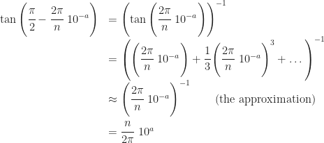 \begin{array}{rl} \tan\left(\cfrac{\pi}{2}-\cfrac{2\pi}{n}\ 10^{-a}\right) &=  \left(\tan\left(\cfrac{2\pi}{n}\ 10^{-a} \right) \right)^{-1} \\ & = \left(\left(\cfrac{2\pi}{n}\ 10^{-a} \right) +\cfrac{1}{3}\left(\cfrac{2\pi}{n}\ 10^{-a} \right)^3 +\dots \right)^{-1}\\ &\approx  \left(\cfrac{2\pi}{n}\ 10^{-a} \right)^{-1} \qquad \text{(the approximation)}\\ &= \cfrac{n}{2\pi}\ 10^a \end{array}