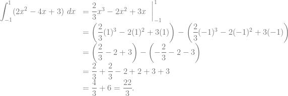 \begin{array}{rl} {\displaystyle \int_{-1}^1 (2x^2-4x+3)~dx} &= \dfrac{2}{3}x^3 - 2x^2 +3x~\mathrel{\bigg|}_{-1}^1\\ &= \left( \dfrac{2}{3}(1)^3 - 2(1)^2 +3(1) \right) -\left( \dfrac{2}{3}(-1)^3 - 2(-1)^2 +3(-1) \right)\\ &= \left( \dfrac{2}{3} - 2 +3 \right) -\left( -\dfrac{2}{3} - 2 -3 \right)\\ &= \dfrac{2}{3}+\dfrac{2}{3}-2+2+3+3\\ &= \dfrac{4}{3}+6 = \dfrac{22}{3}. \end{array}