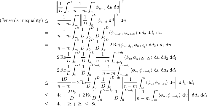 \begin{array}{rl}  &\displaystyle \left\|\frac1D\int_0^D\frac1{n-m}\int_m^n \phi_{u+d}~\mathtt{d}u~\mathtt{d}d\right\|^2 \ \text{(Jensen's inequality)}\leq~&~\displaystyle \frac1{n-m}\int_m^n\left\|\frac1D\int_0^D \phi_{u+d}~\mathtt{d}d\right\|^2~\mathtt{d}u \=~&~\displaystyle \frac1{n-m}\int_m^n\frac1D\int_0^D\frac1D\int_0^D \langle\phi_{u+d_1},\phi_{u+d_2}\rangle~\mathtt{d}d_2~\mathtt{d}d_1~\mathtt{d}u \=~&~\displaystyle \frac1{n-m}\int_m^n\frac1D\int_0^D\frac1D\int_{d_1}^D 2\,\mathrm{Re}\langle\phi_{u+d_1},\phi_{u+d_2}\rangle~\mathtt{d}d_2~\mathtt{d}d_1~\mathtt{d}u \=~&~\displaystyle 2\,\mathrm{Re}\frac1D\int_0^D\frac1D\int_{d_1}^D\frac1{n-m}\int_{m+d_1}^{n+d_1} \langle\phi_u,\phi_{u+d_2-d_1}\rangle~\mathtt{d}u~\mathtt{d}d_2~\mathtt{d}d_1 \=~&~\displaystyle 2\,\mathrm{Re}\frac1D\int_0^D\frac1D\int_0^{D-d_1}\frac1{n-m}\int_{m+d_1}^{n+d_1} \langle\phi_u,\phi_{u+d_3}\rangle~\mathtt{d}u~\mathtt{d}d_3~\mathtt{d}d_1 \ \leq~&~\displaystyle \frac{4D}{n-m}+2\,\mathrm{Re}\frac1D\int_0^D\frac1D\int_0^{D-d_1}\left|\frac1{n-m}\int_m^n \langle\phi_u,\phi_{u+d_3}\rangle~\mathtt{d}u\right|~\mathtt{d}d_3~\mathtt{d}d_1 \ \leq~&~\displaystyle 4\epsilon+\frac{2D_0}D+2\,\mathrm{Re}\frac1D\int_0^{D-D_0}\frac1D\int_0^{D-d_1}\left|\frac1{n-m}\int_m^n \langle\phi_u,\phi_{u+d_3}\rangle~\mathtt{d}u\right|~\mathtt{d}d_3~\mathtt{d}d_1 \ \leq~&~\displaystyle 4\epsilon+2\epsilon+2\epsilon~\leq~8\epsilon \end{array}