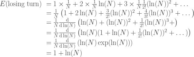 \begin{array}{rl} E(\text{losing turn}) & = 1\times\frac{1}{N} + 2\times\frac{1}{N}\ln(N) + 3\times\frac{1}{N}\frac{1}{2!}(\ln(N))^2 + \dots \\ & = \frac{1}{N}\left(1 + 2\ln(N) + \frac{3}{2!}(\ln(N))^2 + \frac{4}{3!}(\ln(N))^3 +\dots\right)\\ & = \frac{1}{N}\frac{\text{d}}{\text{d}\ln(N)}\left( \ln(N) + (\ln(N))^2 + \frac{1}{2!}(\ln(N))^3 + \right)\\ & = \frac{1}{N}\frac{\text{d}}{\text{d}\ln(N)}\left( \ln(N) (1 + \ln(N) + \frac{1}{2!}(\ln(N))^2 + \dots)\right)\\ & = \frac{1}{N}\frac{\text{d}}{\text{d}\ln(N)}\left( \ln(N)\exp(\ln(N))\right) \\ & = 1 + \ln(N) \end{array}