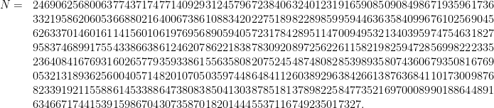 \begin{array}{rl} N = & 24690625680063774371747714092931245796723840632401231916590850908498671935961736 \\ &33219586206053668802164006738610883420227518982289859959446363584099676102569045 \\ &62633701460161141560106197695689059405723178428951147009495321340395974754631827 \\ &95837468991755433866386124620786221838783092089725622611582198259472856998222335 \\ &23640841676931602657793593386155635808207524548748082853989358074360679350816769 \\ &05321318936256004057148201070503597448648411260389296384266138763684110173009876\\ &82339192115588614533886473808385041303878518137898225847735216970008990188644891 \\ &634667174415391598670430735870182014445537116749235017327.\end{array}