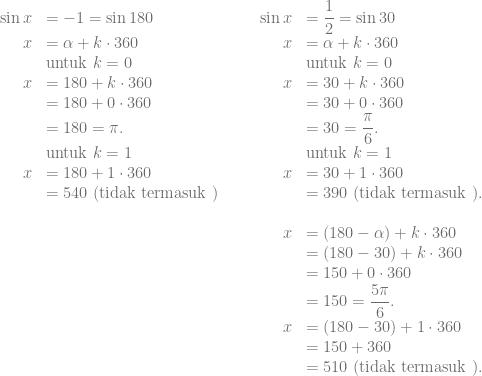 \begin{array}{rlccrl} \sin x &= -1 = \sin 180 &&& \sin x &= \dfrac{1}{2} = \sin 30\\ x &= \alpha + k \cdot 360 &&& x &= \alpha + k \cdot 360\\ &\text{untuk } k=0 &&& &\text{untuk } k=0\\ x &= 180 + k \cdot 360 &&& x &= 30 + k \cdot 360\\ &= 180 + 0 \cdot 360 &&& &= 30 + 0 \cdot 360\\ &= 180 = \pi. &&& &= 30 = \dfrac{\pi}{6}.\\ &\text{untuk } k=1 &&& &\text{untuk } k=1\\ x &= 180 + 1 \cdot 360 &&& x &= 30 + 1 \cdot 360\\ &= 540 \text{ (tidak termasuk )} &&& &= 390 \text{ (tidak termasuk )}.\\ &&&&&\\ &&&& x &= (180-\alpha) + k \cdot 360\\ &&&& &= (180-30) + k \cdot 360\\ & &&& &= 150 + 0 \cdot 360\\ &&&& &= 150 = \dfrac{5\pi}{6}.\\ & &&& x &= (180-30) + 1 \cdot 360\\ &&&&&= 150+360\\ &&&&&= 510 \text{ (tidak termasuk )}. \end{array}