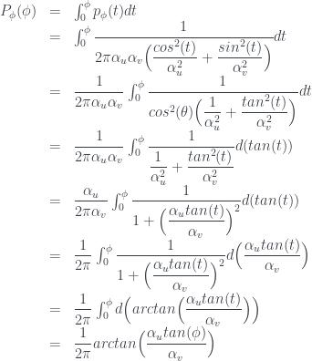 \begin{array} {lcl} P_{\phi}(\phi) &=& \int_{0}^{\phi} p_{\phi}(t) dt \\ &=& \int_{0}^{\phi} \dfrac{1}{2 \pi \alpha_u \alpha_v \Big( {\dfrac{cos^2(t)}{\alpha_u^2}} + {\dfrac {sin^2(t) }{\alpha_v^2}} \Big) } dt \\ &=& \dfrac{1}{2 \pi \alpha_u \alpha_v} \int_{0}^{\phi} \dfrac{1}{ cos^2(\theta) \Big( {\dfrac{1}{\alpha_u^2}} + {\dfrac {tan^2(t) }{\alpha_v^2}} \Big) } dt \\ &=& \dfrac{1}{2 \pi \alpha_u \alpha_v} \int_{0}^{\phi} \dfrac{1}{ {\dfrac{1}{\alpha_u^2}} + {\dfrac {tan^2(t) }{\alpha_v^2}} } d(tan(t)) \\ &=& \dfrac{\alpha_u}{2 \pi \alpha_v} \int_{0}^{\phi} \dfrac{1}{ 1 + \Big(\dfrac { \alpha_u tan(t) }{\alpha_v}\Big)^2 } d(tan(t)) \\ &=& \dfrac{1}{2 \pi} \int_{0}^{\phi} \dfrac{1}{ 1 + \Big(\dfrac { \alpha_u tan(t) }{\alpha_v}\Big)^2 } d\Big( \dfrac{\alpha_u tan(t)}{\alpha_v} \Big) \\ &=& \dfrac{1}{2 \pi} \int_{0}^{\phi} d\Big( arctan\Big( \dfrac{\alpha_u tan(t)}{\alpha_v} \Big) \Big) \\ &=& \dfrac{1}{2 \pi} arctan\Big( \dfrac{\alpha_u tan(\phi)}{\alpha_v} \Big) \end{array}