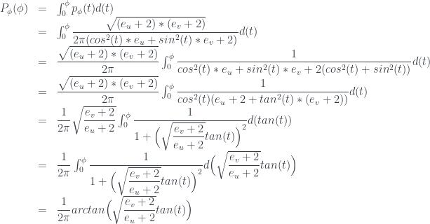 \begin{array} {lcl} P_{\phi}(\phi) &=& \int_0^{\phi} p_{\phi}(t) d(t) \\ &=& \int_0^{\phi}\dfrac{\sqrt{( e_u + 2 ) * ( e_v + 2 ) }}{ 2 \pi ( cos^2(t) * e_u + sin^2(t) * e_v + 2 ) } d(t) \\ &=& \dfrac{\sqrt{( e_u + 2 ) * ( e_v + 2 ) }}{2\pi} \int_0^{\phi}\dfrac{1}{ cos^2(t) * e_u + sin^2(t) * e_v + 2 ( cos^2(t) + sin^2(t) ) } d(t) \\ &=& \dfrac{\sqrt{( e_u + 2 ) * ( e_v + 2 ) }}{2\pi} \int_0^{\phi}\dfrac{1}{ cos^2(t) ( e_u + 2 + tan^2(t) * ( e_v + 2 ) ) } d(t) \\ &=& \dfrac{1}{2\pi} \sqrt{\dfrac{ e_v + 2 }{ e_u + 2 }} \int_0^{\phi}\dfrac{1}{ 1 + \Big(\sqrt{\dfrac{ e_v + 2 }{ e_u + 2 }} tan(t) \Big) ^ 2 } d( tan(t) ) \\ &=& \dfrac{1}{2\pi} \int_0^{\phi}\dfrac{1}{ 1 + \Big( \sqrt{\dfrac{ e_v + 2 }{ e_u + 2 }} tan(t) \Big) ^ 2 } d\Big( \sqrt{\dfrac{ e_v + 2 }{ e_u + 2 }} tan(t) \Big)\\ &=& \dfrac{1}{2\pi} arctan\Big( \sqrt{\dfrac{ e_v + 2 }{ e_u + 2 }} tan(t) \Big) \end{array}