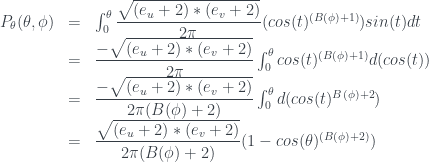 \begin{array} {lcl} P_{\theta}(\theta,\phi) &=& \int_0^{\theta} \dfrac{\sqrt{( e_u + 2 ) * ( e_v + 2 ) }}{2\pi} ( cos(t) ^ {( B(\phi) + 1 ) } ) sin(t) dt \\ &=& \dfrac{-\sqrt{( e_u + 2 ) * ( e_v + 2 ) }}{2\pi} \int_0^{\theta} cos(t) ^ {( B(\phi) + 1 ) } d( cos(t) )\\ &=& \dfrac{-\sqrt{( e_u + 2 ) * ( e_v + 2 ) }}{ 2\pi ( B(\phi) + 2 ) } \int_0^{\theta} d( cos(t) ^ { {B(\phi) + 2 }} ) \\ &=& \dfrac{\sqrt{( e_u + 2 ) * ( e_v + 2 ) }}{2 \pi ( B(\phi) + 2 ) } ( 1 - cos(\theta) ^ {( B(\phi) + 2 ) } ) \end{array}