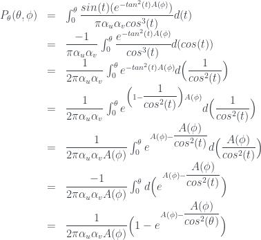 \begin{array} {lcl} P_{\theta}(\theta,\phi) &=& \int_0^{\theta} \dfrac{ sin(t) (e^{-tan^2(t) A(\phi) } )}{\pi \alpha_u \alpha_v cos^3(t) } d(t) \\&=& \dfrac{-1}{\pi \alpha_u \alpha_v} \int_0^{\theta} \dfrac{ e^{-tan^2(t) A(\phi) } }{ cos^3(t) } d(cos(t))\\&=& \dfrac{1}{2 \pi \alpha_u \alpha_v} \int_0^{\theta} e^{-tan^2(t) A(\phi) } d\Big(\dfrac{1}{cos^2(t)}\Big) \\&=& \dfrac{1}{2 \pi \alpha_u \alpha_v} \int_0^{\theta} e^{ \Big( 1 - \dfrac{1}{cos^2(t)} \Big) A(\phi) } d\Big(\dfrac{1}{cos^2(t)}\Big) \\&=& \dfrac{1}{2 \pi \alpha_u \alpha_v A(\phi) } \int_0^{\theta} e^{ A(\phi) - \dfrac{A(\phi)}{cos^2(t)} } d\Big(\dfrac{A(\phi)}{cos^2(t)}\Big) \\&=& \dfrac{-1}{2 \pi \alpha_u \alpha_v A(\phi) } \int_0^{\theta} d\Big(e^{ A(\phi) - \dfrac{A(\phi)}{cos^2(t)} } \Big) \\&=& \dfrac{1}{2 \pi \alpha_u \alpha_v A(\phi) } \Big( 1 - e^{ A(\phi) - \dfrac{A(\phi)}{cos^2(\theta)} } \Big) \end{array}