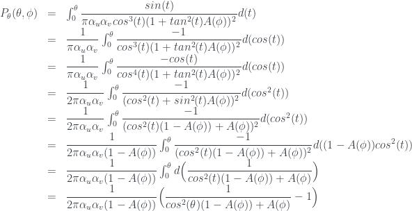 \begin{array} {lcl} P_{\theta}(\theta,\phi) &=& \int_0^{\theta} \dfrac{sin(t)}{\pi \alpha_u \alpha_v cos^3(t) ( 1 + tan^2(t) A(\phi) ) ^ 2 } d(t) \\ & = &\dfrac{1}{\pi \alpha_u \alpha_v} \int_0^{\theta} \dfrac{-1}{cos^3(t) ( 1 + tan^2(t) A(\phi) ) ^ 2 } d(cos(t)) \\ & = &\dfrac{1}{\pi \alpha_u \alpha_v} \int_0^{\theta} \dfrac{-cos(t)}{cos^4(t) ( 1 + tan^2(t) A(\phi) ) ^ 2 } d(cos(t)) \\ & = &\dfrac{1}{2 \pi \alpha_u \alpha_v} \int_0^{\theta} \dfrac{-1}{ ( cos^2(t) + sin^2(t) A(\phi) ) ^ 2 } d(cos^2(t)) \\ &= & \dfrac{1}{2 \pi \alpha_u \alpha_v} \int_0^{\theta} \dfrac{-1}{ ( cos^2(t) ( 1 - A(\phi) ) + A(\phi) ) ^ 2 } d(cos^2(t))\\ &= & \dfrac{1}{2 \pi \alpha_u \alpha_v ( 1 - A(\phi) ) } \int_0^{\theta} \dfrac{-1}{ ( cos^2(t) ( 1 - A(\phi) ) + A(\phi) ) ^ 2 } d( ( 1 - A(\phi) ) cos^2(t)) \\ &= & \dfrac{1}{2 \pi \alpha_u \alpha_v ( 1 - A(\phi) ) } \int_0^{\theta} d \Big( \dfrac{1}{ cos^2(t) ( 1 - A(\phi) ) + A(\phi) } \Big) \\ &= & \dfrac{1}{2 \pi \alpha_u \alpha_v ( 1 - A(\phi) ) } \Big( \dfrac{1}{ cos^2(\theta) ( 1 - A(\phi) ) + A(\phi) } - 1 \Big) \end{array}
