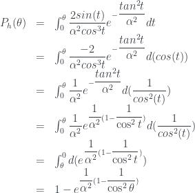 \begin{array} {lcl} P_h(\theta) & = & \int_{0}^{\theta} \dfrac{2sin(t)}{\alpha^2cos^3t}e^{-\dfrac{tan^2t}{\alpha^2}}dt \\ & = & \int_{0}^{\theta} \dfrac{-2}{\alpha^2cos^3t}e^{-\dfrac{tan^2t}{\alpha^2}}d(cos(t))\\ & = &\int_{0}^{\theta} \dfrac{1}{\alpha^2}e^{-\dfrac{tan^2t}{\alpha^2}}d(\dfrac{1}{cos^2(t)}) \\ & = & \int_{0}^{\theta} \dfrac{1}{\alpha^2}e^{\dfrac{1}{\alpha^2}(1-\dfrac{1}{\cos^2t})}d(\dfrac{1}{cos^2(t)})\\ & = & \int_{\theta}^{0} d(e^{\dfrac{1}{\alpha^2}(1-\dfrac{1}{\cos^2t})})\\ & = & 1- e^{\dfrac{1}{\alpha^2}(1-\dfrac{1}{\cos^2\theta})} \end{array}