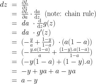 \begin{array} {lcl} dz & = & \frac{\partial L}{\partial z} \\ & = & \frac{\partial L}{\partial a} \cdot \frac{\text{d}a}{\text{d}z} \ \ \text{(note: chain rule)} \\ & = & \mathit{da} \ \cdot \frac{\text{d}}{\text{d}z}g(z) \\ & = & \mathit{da} \ \cdot g'(z) \\ & = & (- \frac{y}{a} + \frac{1-y}{1-a}) \ \cdot (a(1-a))\\ & = & (- \frac{y.a(1-a)}{a} + \frac{(1-y).a(1-a)}{1-a}) \\ & = & (- y(1-a) + (1-y).a) \\ & = & -y + ya + a - ya \\ & = & a - y \end{array}