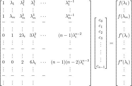 \begin{bmatrix}  1&\lambda_1&\lambda_1^2&\lambda_1^3&\cdots&\lambda_1^{n-1}\\  \vdots&\vdots&\vdots&\vdots&&\vdots\\  1&\lambda_m&\lambda_m^2&\lambda_m^3&\cdots&\lambda_m^{n-1}\\  -&-&-&-&-&-\\  \vdots&\vdots&\vdots&\vdots&&\vdots\\  0&1&2\lambda_i&3\lambda_i^2&\cdots&(n-1)\lambda_i^{n-2}\\  \vdots&\vdots&\vdots&\vdots&&\vdots\\  -&-&-&-&-&-\\  \vdots&\vdots&\vdots&\vdots&&\vdots\\  0&0&2&6\lambda_i&\cdots&(n-1)(n-2)\lambda_i^{n-3}\\  \vdots&\vdots&\vdots&\vdots&&\vdots\\  -&-&-&-&-&-\\  \vdots&\vdots&\vdots&\vdots&&\vdots  \end{bmatrix}\begin{bmatrix}  c_0\\  c_1\\  c_2\\  c_3\\  \vdots\\  \vdots\\  \vdots\\  c_{n-1}  \end{bmatrix}=\begin{bmatrix}  f(\lambda_1)\\  \vdots\\  f(\lambda_m)\\  -\\  \vdots\\  f^{\prime}(\lambda_i)\\  \vdots\\  -\\  \vdots\\  f^{\prime\prime}(\lambda_i)\\  \vdots\\  -\\  \vdots  \end{bmatrix}