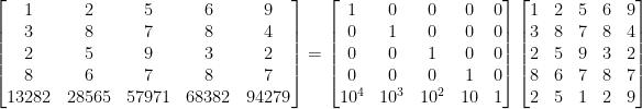 \begin{bmatrix}  1&2&5&6&9\\  3&8&7&8&4\\  2&5&9&3&2\\  8&6&7&8&7\\  13282&28565&57971&68382&94279  \end{bmatrix}=\begin{bmatrix}  1&0&0&0&0\\  0&1&0&0&0\\  0&0&1&0&0\\  0&0&0&1&0\\  10^4&10^3&10^2&10&1  \end{bmatrix}\begin{bmatrix}  1&2&5&6&9\\  3&8&7&8&4\\  2&5&9&3&2\\  8&6&7&8&7\\  2&5&1&2&9  \end{bmatrix}