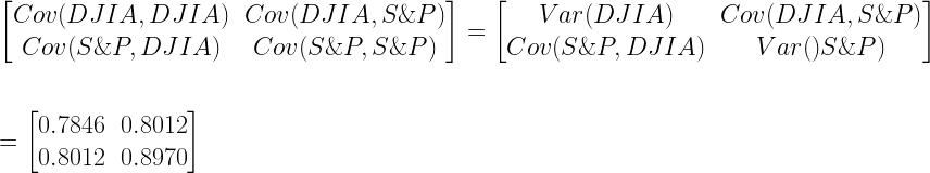 \begin{bmatrix}  Cov(DJIA,DJIA) & Cov(DJIA,S\&P)\\  Cov(S\&P,DJIA) & Cov(S\&P,S\&P)  \end{bmatrix}  =  \begin{bmatrix}  Var(DJIA) & Cov(DJIA,S\&P)\\  Cov(S\&P,DJIA) & Var()S\&P)  \end{bmatrix}  \vspace{1cm}  \newline  = \begin{bmatrix}  0.7846 & 0.8012\\  0.8012 & 0.8970  \end{bmatrix}