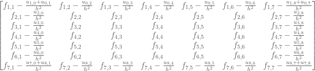 \begin{bmatrix} f_{1,1}-\frac{u_{1,0}+u_{0,1}}{h^2} & f_{1,2}-\frac{u_{0,2}}{h^2} & f_{1,3}-\frac{u_{0,3}}{h^2} & f_{1,4}-\frac{u_{0,4}}{h^2} & f_{1,5}-\frac{u_{0,5}}{h^2} & f_{1,6}-\frac{u_{0,6}}{h^2} & f_{1,7}-\frac{u_{1,8}+u_{0,7}}{h^2} \\ f_{2,1}-\frac{u_{2,0}}{h^2} & f_{2,2} & f_{2,3} & f_{2,4} & f_{2,5} & f_{2,6} & f_{2,7}-\frac{u_{2,8}}{h^2} \\ f_{3,1}-\frac{u_{3,0}}{h^2} & f_{3,2} & f_{3,3} & f_{3,4} & f_{3,5} & f_{3,6} & f_{3,7}-\frac{u_{3,8}}{h^2} \\ f_{4,1}-\frac{u_{4,0}}{h^2} & f_{4,2} & f_{4,3} & f_{4,4} & f_{4,5} & f_{4,6} & f_{4,7}-\frac{u_{4,8}}{h^2} \\ f_{5,1}-\frac{u_{5,0}}{h^2} & f_{5,2} & f_{5,3} & f_{5,4} & f_{5,5} & f_{5,6} & f_{5,7}-\frac{u_{5,8}}{h^2} \\ f_{6,1}-\frac{u_{6,0}}{h^2} & f_{6,2} & f_{6,3} & f_{6,4} & f_{6,5} & f_{6,6} & f_{6,7}-\frac{u_{6,8}}{h^2} \\ f_{7,1}-\frac{u_{7,0}+u_{8,1}}{h^2} & f_{7,2}-\frac{u_{8,2}}{h^2} & f_{7,3}-\frac{u_{8,3}}{h^2} & f_{7,4}-\frac{u_{8,4}}{h^2} & f_{7,5}-\frac{u_{8,5}}{h^2} & f_{7,6}-\frac{u_{8,6}}{h^2} & f_{7,7}-\frac{u_{8,7}+u_{7,8}}{h^2} \end{bmatrix}