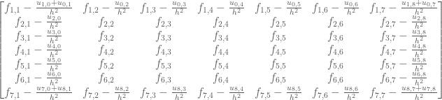 \begin{bmatrix} f_{1,1}-\frac{u_{1,0}+u_{0,1}}{h^2} & f_{1,2}-\frac{u_{0,2}}{h^2} & f_{1,3}-\frac{u_{0,3}}{h^2} & f_{1,4}-\frac{u_{0,4}}{h^2} & f_{1,5}-\frac{u_{0,5}}{h^2} & f_{1,6}-\frac{u_{0,6}}{h^2} & f_{1,7}-\frac{u_{1,8}+u_{0,7}}{h^2} \\ f_{2,1}-\frac{u_{2,0}}{h^2} & f_{2,2} & f_{2,3} & f_{2,4} & f_{2,5} & f_{2,6} & f_{2,7}-\frac{u_{2,8}}{h^2} \\ f_{3,1}-\frac{u_{3,0}}{h^2} & f_{3,2} & f_{3,3} & f_{3,4} & f_{3,5} & f_{3,6} & f_{3,7}-\frac{u_{3,8}}{h^2} \\ f_{4,1}-\frac{u_{4,0}}{h^2} & f_{4,2} & f_{4,3} & f_{4,4} & f_{4,5} & f_{4,6} & f_{4,7}-\frac{u_{4,8}}{h^2} \\ f_{5,1}-\frac{u_{5,0}}{h^2} & f_{5,2} & f_{5,3} & f_{5,4} & f_{5,5} & f_{5,6} & f_{5,7}-\frac{u_{5,8}}{h^2} \\ f_{6,1}-\frac{u_{6,0}}{h^2} & f_{6,2} & f_{6,3} & f_{6,4} & f_{6,5} & f_{6,6} & f_{6,7}-\frac{u_{6,8}}{h^2} \\ f_{7,1}-\frac{u_{7,0}+u_{8,1}}{h^2} & f_{7,2}-\frac{u_{8,2}}{h^2} & f_{7,3}-\frac{u_{8,3}}{h^2} & f_{7,4}-\frac{u_{8,4}}{h^2} & f_{7,5}-\frac{u_{8,5}}{h^2} & f_{7,6}-\frac{u_{8,6}}{h^2} & f_{7,7}-\frac{u_{8,7}+u_{7,8}}{h^2} \end{bmatrix}
