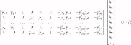 \begin{bmatrix} p_{x1}& p_{y1}& 1 & 0 & 0 & 0 & -p^\prime_{x1}p_{x1} & -p^\prime_{x1}p_{y1} & -p^\prime_{x1} \\ 0 & 0 & 0 & p_{x1}& p_{y1}& 1 &-p^\prime_{y1}p_{x1} & -p^\prime_{y1}p_{y1} & -p^\prime_{y1} \\ \dots & \dots & \dots & \dots & \dots & \dots & \dots & \dots & \dots \\ p_{xn}& p_{yn}& 1 & 0 & 0 & 0 & -p^\prime_{xn}p_{xn} & -p^\prime_{xn}p_{yn} & -p^\prime_{xn} \\ 0 & 0 & 0 & p_{xn}& p_{yn}& 1 &-p^\prime_{yn}p_{xn} & -p^\prime_{yn}p_{yn} & -p^\prime_{yn} \end{bmatrix} \begin{bmatrix} h_1 \\ h_2 \\ h_3 \\ h_4 \\ h_5 \\ h_6 \\ h_7 \\ h_8 \\ 1 \end{bmatrix} =\mathbf{0}. \; (I)