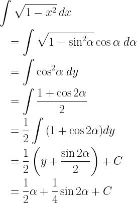 \begin{gathered} \int {\sqrt {1 - {x^2}} \,dx} \hfill \\ \quad = \int {\sqrt {1 - {{\sin }^2}\alpha } \cos \alpha \;d\alpha \,} \hfill \\ \quad = \int {{{\cos }^2}\alpha \;dy\,} \hfill \\ \quad = \int {\frac{{1 + \cos 2\alpha }}{2}} \hfill \\ \quad = \frac{1}{2}\int {(1 + \cos 2\alpha )dy} \hfill \\ \quad = \frac{1}{2}\left( {y + \frac{{\sin 2\alpha }}{2}} \right) + C \hfill \\ \quad = \frac{1}{2}\alpha + \frac{1}{4}\sin 2\alpha + C \hfill \\ \end{gathered}
