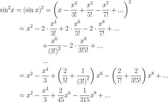 \begin{gathered}  {\sin ^2}x = {(\sin x)^2} = {\left( {x - \frac{{{x^3}}}{{3!}} + \frac{{{x^5}}}{{5!}} - \frac{{{x^7}}}{{7!}} + ...} \right)^2} \hfill \\   \quad \quad \quad  = {x^2} - 2 \cdot \frac{{{x^4}}}{{3!}} + 2 \cdot \frac{{{x^6}}}{{5!}} - 2 \cdot \frac{{{x^8}}}{{7!}} + ... \hfill \\   \quad \quad \quad \;\quad \;\quad \quad  + \frac{{{x^6}}}{{{{(3!)}^2}}} - 2 \cdot \frac{{{x^8}}}{{3!5!}} + ... \hfill \\   \quad \quad \quad \;\quad \;\quad \quad ... \hfill \\   \quad \quad \quad  = {x^2} - \frac{{{x^4}}}{3} + \left( {\frac{2}{{5!}} + \frac{1}{{{{(3!)}^2}}}} \right){x^6} - \left( {\frac{2}{{7!}} + \frac{2}{{3!5!}}} \right){x^8} + ... \hfill \\   \quad \quad \quad  = {x^2} - \frac{{{x^4}}}{3} + \frac{2}{{45}}{x^6} - \frac{1}{{315}}{x^8} + ... \hfill \\  \end{gathered}