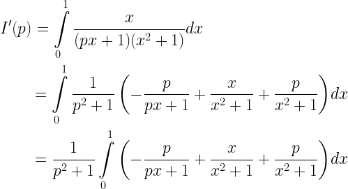 \begin{gathered} I'(p) = \int\limits_0^1 {\frac{x}{{(px + 1)({x^2} + 1)}}dx} \hfill \\  \quad \quad \; = \int\limits_0^1 {\frac{1}{{{p^2} + 1}}\left( { - \frac{p}{{px + 1}} + \frac{x}{{{x^2} + 1}} + \frac{p}{{{x^2} + 1}}} \right)} dx \hfill \\  \quad \quad \; = \frac{1}{{{p^2} + 1}}\int\limits_0^1 {\left( { - \frac{p}{{px + 1}} + \frac{x}{{{x^2} + 1}} + \frac{p}{{{x^2} + 1}}} \right)} dx \hfill \\ \end{gathered}