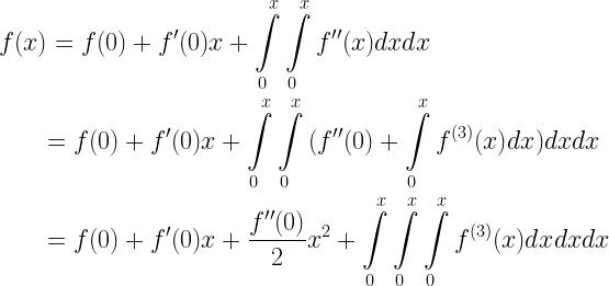 \begin{gathered} f(x) = f(0) + f'(0)x + \int\limits_0^x {\int\limits_0^x {f''(x)dxdx} } \hfill \\ \quad \quad = f(0) + f'(0)x + \int\limits_0^x {\int\limits_0^x {(f''(0) + \int\limits_0^x {{f^{(3)}}(x)dx} )dxdx} } \hfill \\ \quad \quad = f(0) + f'(0)x + \frac{{f''(0)}}{2}{x^2} + \int\limits_0^x {\int\limits_0^x {\int\limits_0^x {{f^{(3)}}(x)dx} dxdx} } \hfill \\ \end{gathered}