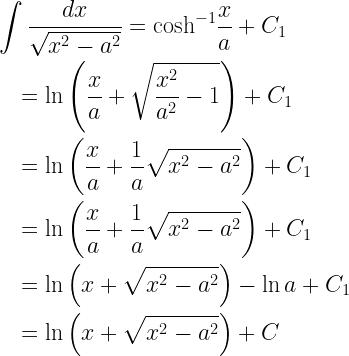 \begin{gathered} \int {\frac{{dx}}{{\sqrt {{x^2} - {a^2}} }}} = {\cosh ^{ - 1}}\frac{x}{a} + {C_1} \hfill \\ \quad = \ln \left( {\frac{x}{a} + \sqrt {\frac{{{x^2}}}{{{a^2}}} - 1} } \right) + {C_1} \hfill \\ \quad = \ln \left( {\frac{x}{a} + \frac{1}{a}\sqrt {{x^2} - {a^2}} } \right) + {C_1} \hfill \\ \quad = \ln \left( {\frac{x}{a} + \frac{1}{a}\sqrt {{x^2} - {a^2}} } \right) + {C_1} \hfill \\ \quad = \ln \left( {x + \sqrt {{x^2} - {a^2}} } \right) - \ln a + {C_1} \hfill \\ \quad = \ln \left( {x + \sqrt {{x^2} - {a^2}} } \right) + C \hfill \\ \end{gathered}