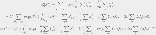 \begin{gathered} {{\mathbb{E}}}[Z^r] = \sum_{x^1, \cdots, x^r} exp(\frac{\beta^2}{n}\sum_{k, l}Q_{k, l}^2 + \frac{\beta^2}{2n}\sum_k Q_k^2) \label{e:2}\\ = C\sum_{x^1, \cdots, x^r} \exp(\beta^2 n)\int_{Z_{k, l}}exp(-\frac{n}{4}\sum_{k \neq l}Z_{k, l}^2 - \frac{n}{2}\sum_k Z_k^2 + \beta \sum_{k \neq l}Y_{k, l}Q_{k, l} + 2\beta\sum_kZ_k Q_k) dZ \\ =C\exp(\beta^n) \int_{Y_{k, l}}exp(-\frac{n}{4}\sum_{k \neq l}Y_{k, l}^2 - \frac{n}{2}\sum_k Z_k^2 + \ln(\sum_{x_1,\cdots, x_r}exp(\beta \sum_{k\neq l}Y_{k, l}Q_{k, l} + 2\beta\sum_kY_k Q_k)) dY \label{e:2}\end{gathered}