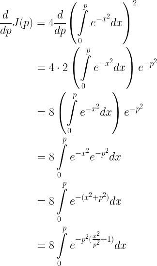 \begin{gathered} \frac{d}{{dp}}J(p) = 4\frac{d}{{dp}}{\left( {\int\limits_0^p {{e^{ - {x^2}}}dx} } \right)^2} \hfill \\ \quad \quad \quad \;\; = 4 \cdot 2\left( {\int\limits_0^p {{e^{ - {x^2}}}dx} } \right){e^{ - {p^2}}} \hfill \\ \quad \quad \quad \;\; = 8\left( {\int\limits_0^p {{e^{ - {x^2}}}dx} } \right){e^{ - {p^2}}} \hfill \\ \quad \quad \quad \;\; = 8\int\limits_0^p {{e^{ - {x^2}}}{e^{ - {p^2}}}dx} \hfill \\ \quad \quad \quad \;\; = 8\int\limits_0^p {{e^{ - ({x^2} + {p^2})}}dx} \hfill \\ \quad \quad \quad \;\; = 8\int\limits_0^p {{e^{ - {p^2}(\frac{{{x^2}}}{{{p^2}}} + 1)}}dx} \hfill \end{gathered}
