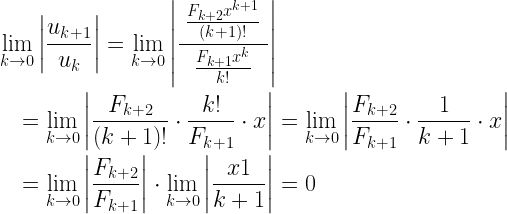 \begin{gathered} \mathop {\lim }\limits_{k \to 0} \left| {\frac{{{u_{k + 1}}}}{{{u_k}}}} \right| = \mathop {\lim }\limits_{k \to 0} \left| {\frac{{\;\frac{{{F_{k + 2}}{x^{k + 1}}}}{{(k + 1)!}}\;}}{{\frac{{{F_{k + 1}}{x^k}}}{{k!}}}}} \right| \hfill \\ \quad = \mathop {\lim }\limits_{k \to 0} \left| {\frac{{{F_{k + 2}}}}{{(k + 1)!}} \cdot \frac{{k!}}{{{F_{k + 1}}}} \cdot x} \right| = \mathop {\lim }\limits_{k \to 0} \left| {\frac{{{F_{k + 2}}}}{{{F_{k + 1}}}} \cdot \frac{1}{{k + 1}} \cdot x} \right| \hfill \\ \quad = \mathop {\lim }\limits_{k \to 0} \left| {\frac{{{F_{k + 2}}}}{{{F_{k + 1}}}}} \right| \cdot \mathop {\lim }\limits_{k \to 0} \left| {\frac{{x1}}{{k + 1}}} \right| = 0 \hfill \\ \end{gathered}