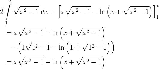 \begin{gathered} 2\int\limits_1^x {\sqrt {{x^2} - 1} \;dx} = \left[ {x\sqrt {{x^2} - 1} - \ln \left( {x + \sqrt {{x^2} - 1} } \right)} \right]_1^x \hfill \\ \quad = x\sqrt {{x^2} - 1} - \ln \left( {x + \sqrt {{x^2} - 1} } \right) \hfill \\ \quad \;\; - \left( {1\sqrt {{1^2} - 1} - \ln \left( {1 + \sqrt {{1^2} - 1} } \right)} \right) \hfill \\ \quad = x\sqrt {{x^2} - 1} - \ln \left( {x + \sqrt {{x^2} - 1} } \right) \hfill \\ \end{gathered}