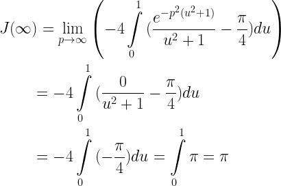\begin{gathered} J(\infty ) = \mathop {\lim }\limits_{p \to \infty } \left( { - 4\int\limits_0^1 {(\frac{{{e^{ - {p^2}({u^2} + 1)}}}}{{{u^2} + 1}} - \frac{\pi }{4})du} } \right) \hfill \\ \quad \quad \;\, = - 4\int\limits_0^1 {(\frac{0}{{{u^2} + 1}} - \frac{\pi }{4})du} \hfill \\ \quad \quad \;\, = - 4\int\limits_0^1 {( - \frac{\pi }{4})du} = \int\limits_0^1 \pi = \pi \hfill \end{gathered}