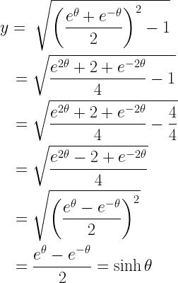 \begin{gathered} y = \;\sqrt {{{\left( {\frac{{{e^\theta } + {e^{ - \theta }}}}{2}} \right)}^2} - 1} \hfill \\ \quad = \sqrt {\frac{{{e^{2\theta }} + 2 + {e^{ - 2\theta }}}}{4} - 1} \hfill \\ \quad = \sqrt {\frac{{{e^{2\theta }} + 2 + {e^{ - 2\theta }}}}{4} - \frac{4}{4}} \hfill \\ \quad = \sqrt {\frac{{{e^{2\theta }} - 2 + {e^{ - 2\theta }}}}{4}} \hfill \\ \quad = \sqrt {{{\left( {\frac{{{e^\theta } - {e^{ - \theta }}}}{2}} \right)}^2}} \hfill \\ \quad = \frac{{{e^\theta } - {e^{ - \theta }}}}{2} = \sinh \theta \hfill \\ \end{gathered}